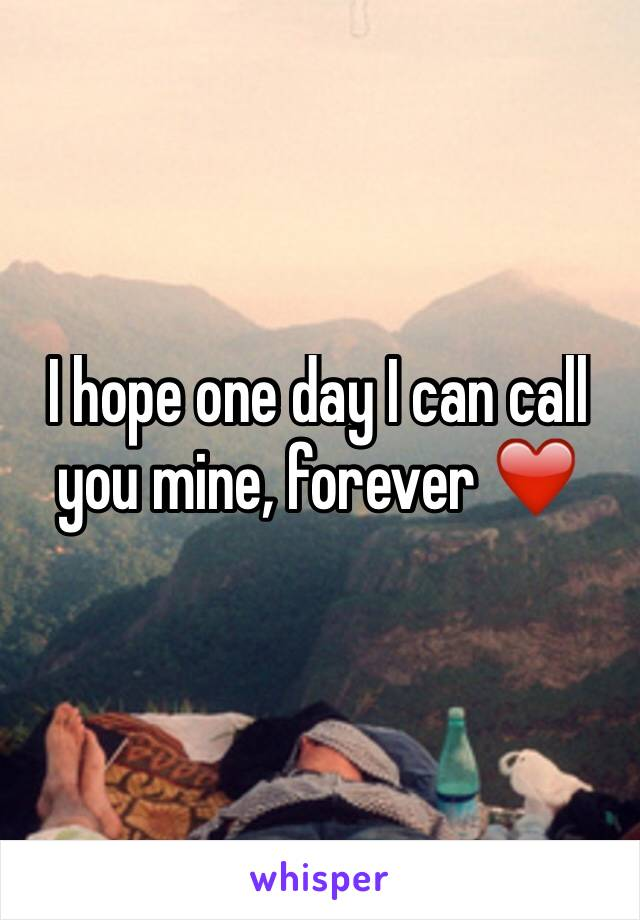 I hope one day I can call you mine, forever ❤️