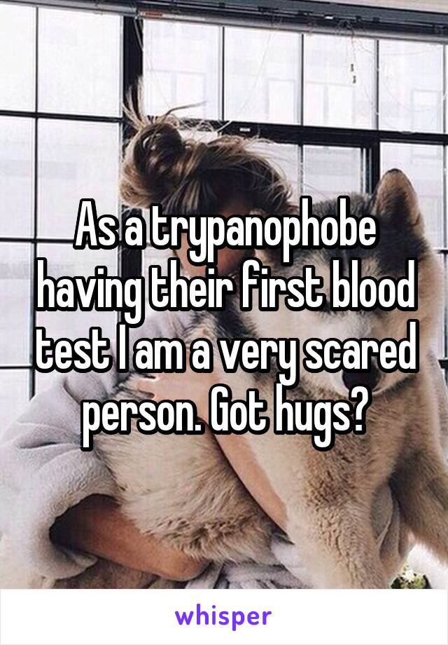 As a trypanophobe having their first blood test I am a very scared person. Got hugs?