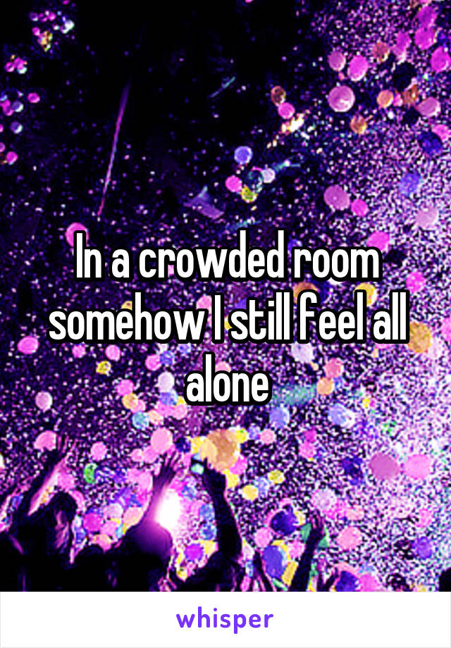 In a crowded room somehow I still feel all alone