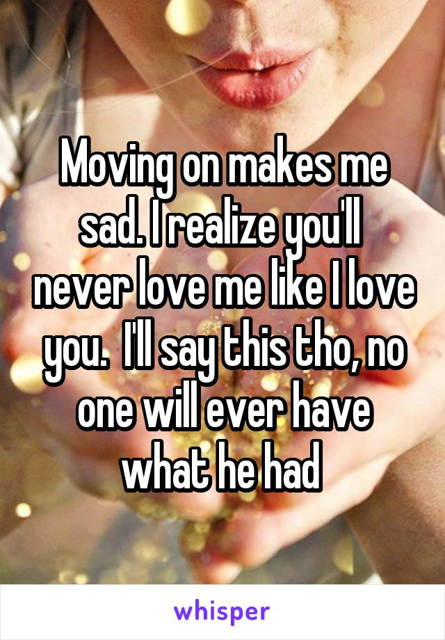 Moving on makes me sad. I realize you'll  never love me like I love you.  I'll say this tho, no one will ever have what he had