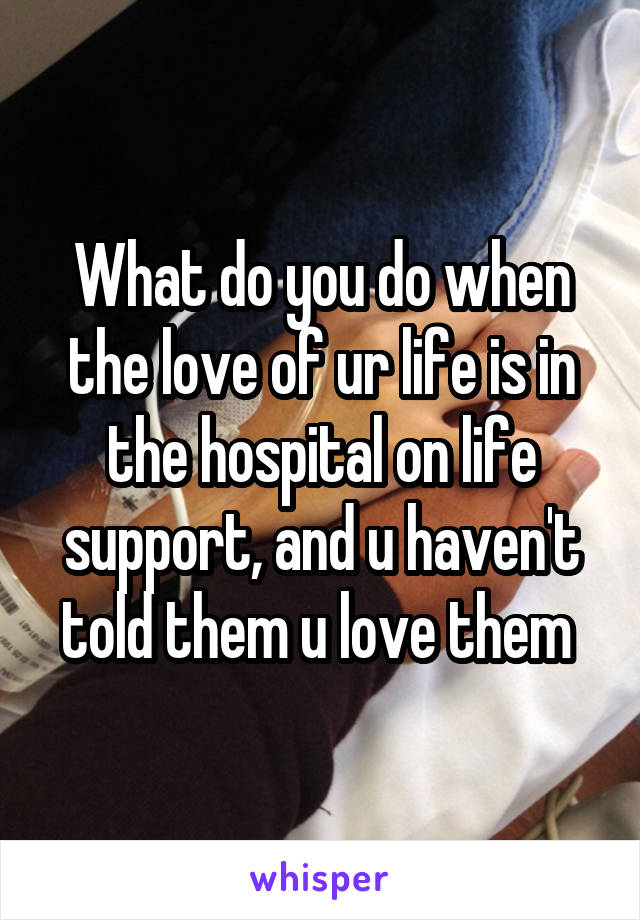 What do you do when the love of ur life is in the hospital on life support, and u haven't told them u love them