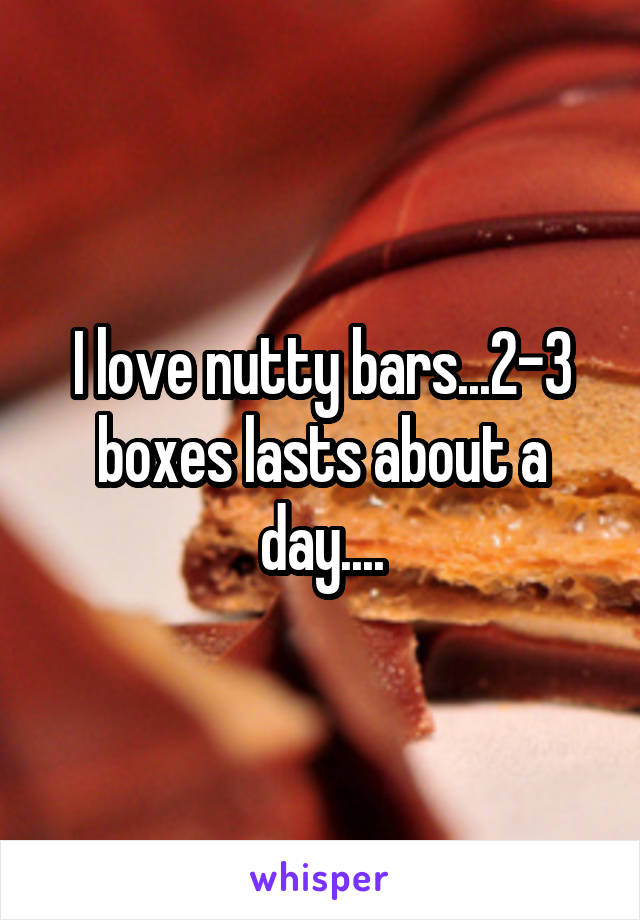 I love nutty bars...2-3 boxes lasts about a day....