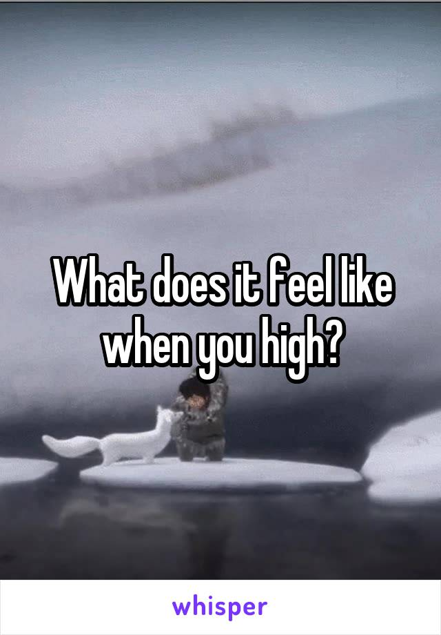 What does it feel like when you high?