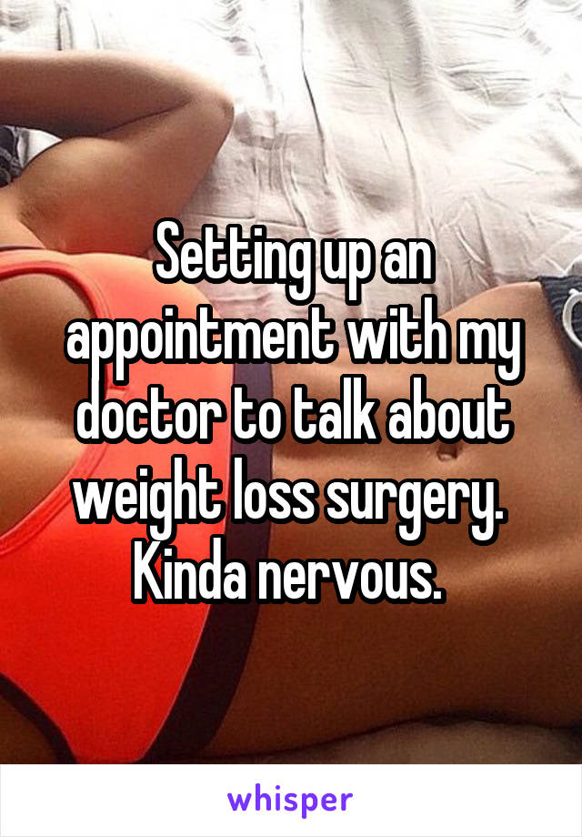 Setting up an appointment with my doctor to talk about weight loss surgery.  Kinda nervous.
