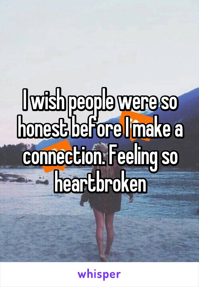 I wish people were so honest before I make a connection. Feeling so heartbroken