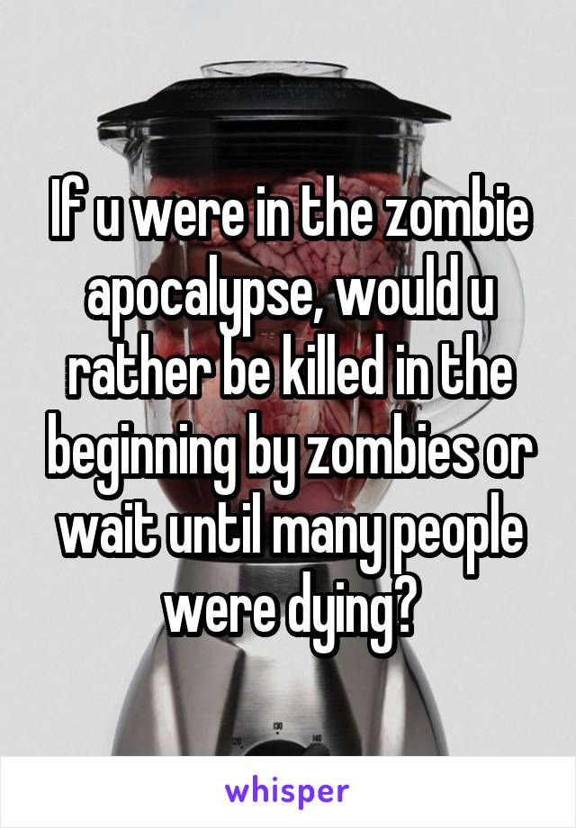If u were in the zombie apocalypse, would u rather be killed in the beginning by zombies or wait until many people were dying?
