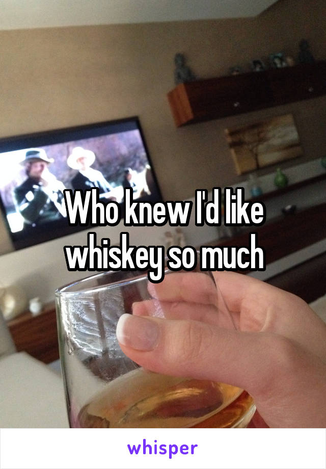 Who knew I'd like whiskey so much
