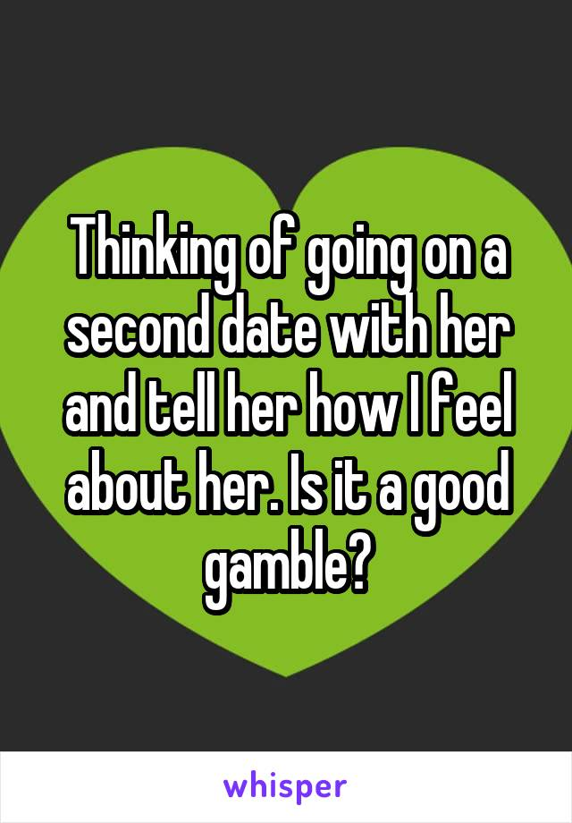 Thinking of going on a second date with her and tell her how I feel about her. Is it a good gamble?
