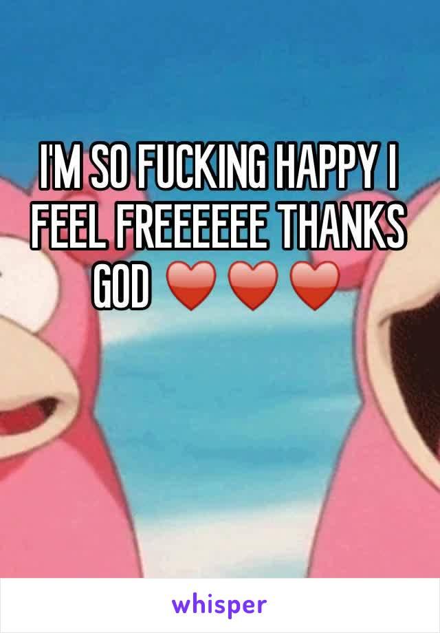 I'M SO FUCKING HAPPY I FEEL FREEEEEE THANKS GOD ♥️♥️♥️