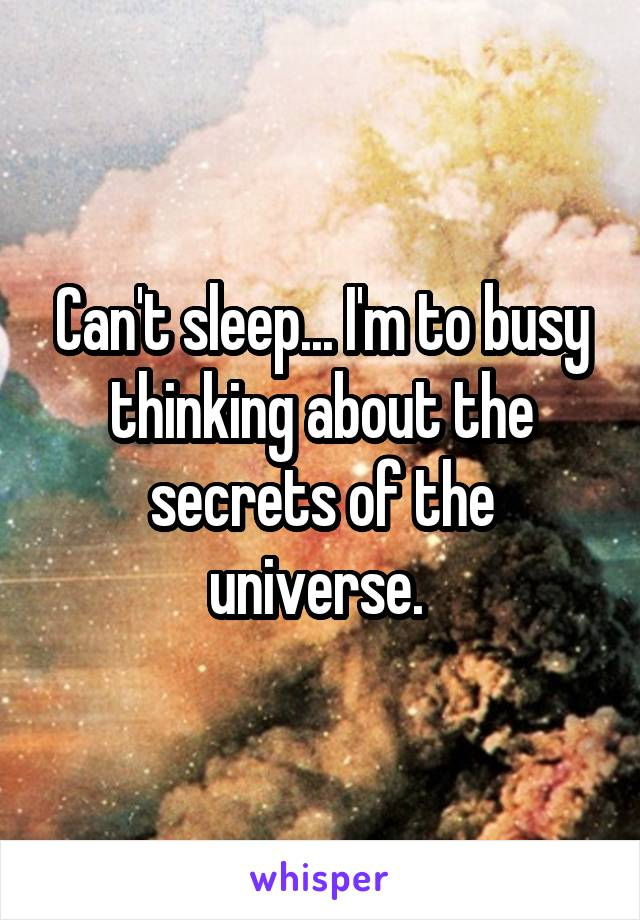 Can't sleep... I'm to busy thinking about the secrets of the universe.