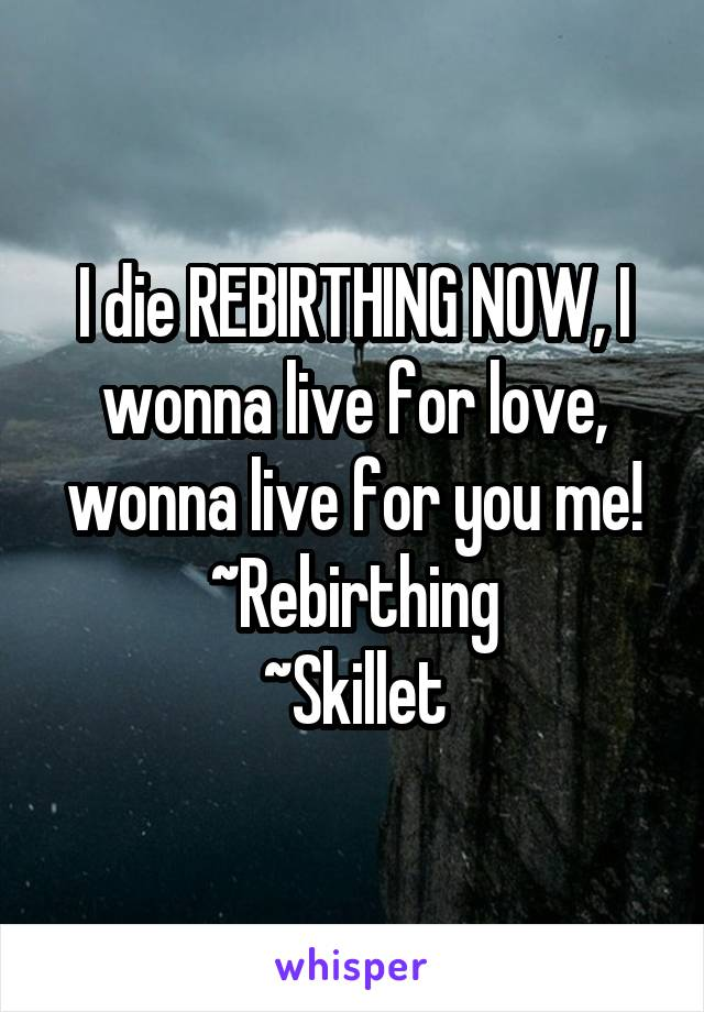 I die REBIRTHING NOW, I wonna live for love, wonna live for you me! ~Rebirthing ~Skillet