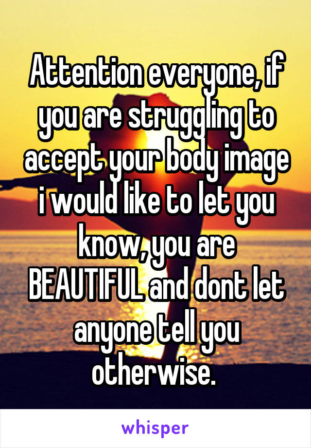 Attention everyone, if you are struggling to accept your body image i would like to let you know, you are BEAUTIFUL and dont let anyone tell you otherwise.