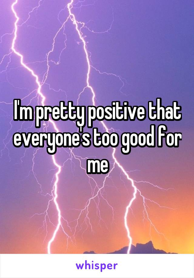 I'm pretty positive that everyone's too good for me
