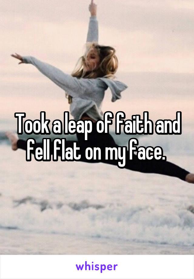Took a leap of faith and fell flat on my face.