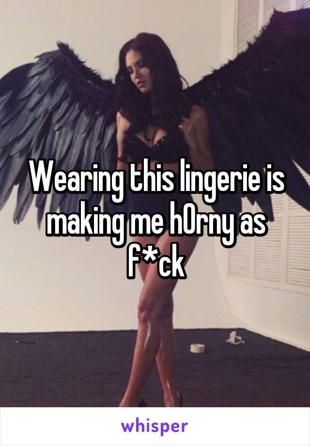 Wearing this lingerie is making me h0rny as f*ck