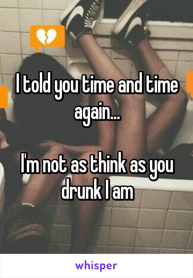 I told you time and time again...  I'm not as think as you drunk I am