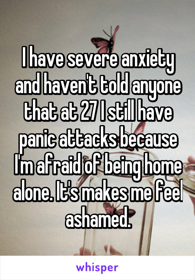 I have severe anxiety and haven't told anyone that at 27 I still have panic attacks because I'm afraid of being home alone. It's makes me feel ashamed.