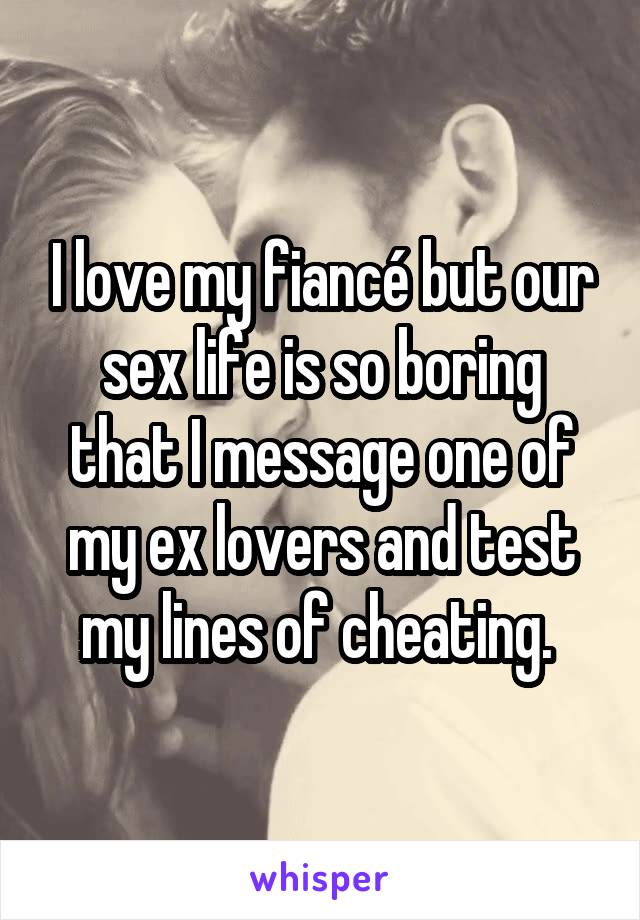 I love my fiancé but our sex life is so boring that I message one of my ex lovers and test my lines of cheating.