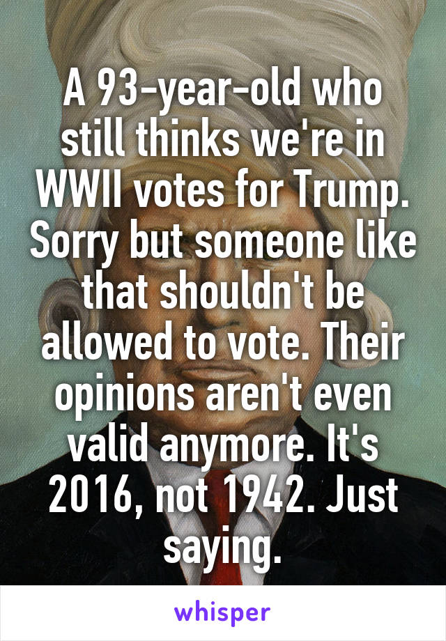 A 93-year-old who still thinks we're in WWII votes for Trump. Sorry but someone like that shouldn't be allowed to vote. Their opinions aren't even valid anymore. It's 2016, not 1942. Just saying.