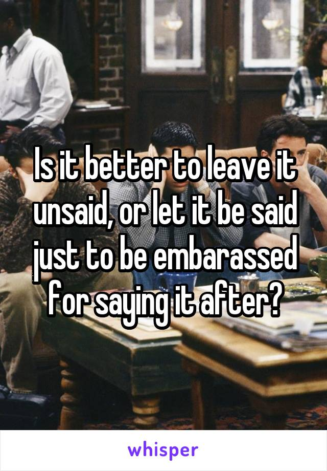 Is it better to leave it unsaid, or let it be said just to be embarassed for saying it after?