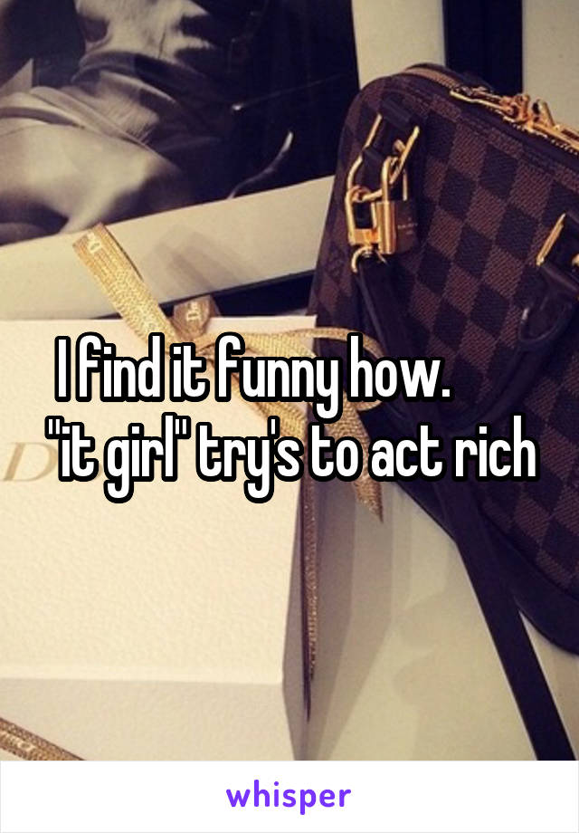 """I find it funny how.        """"it girl"""" try's to act rich"""