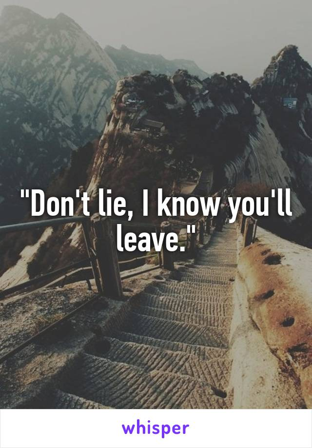 """""""Don't lie, I know you'll leave."""""""
