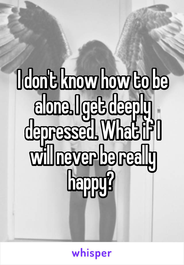 I don't know how to be alone. I get deeply depressed. What if I will never be really happy?