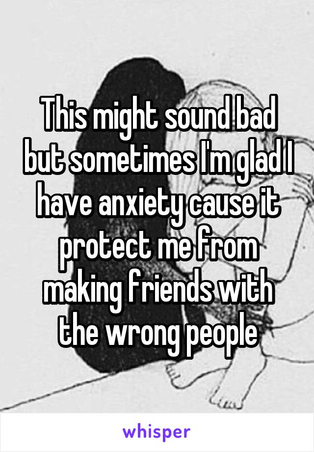 This might sound bad but sometimes I'm glad I have anxiety cause it protect me from making friends with the wrong people