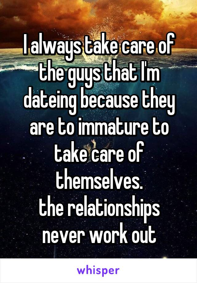 I always take care of the guys that I'm dateing because they are to immature to take care of themselves. the relationships never work out
