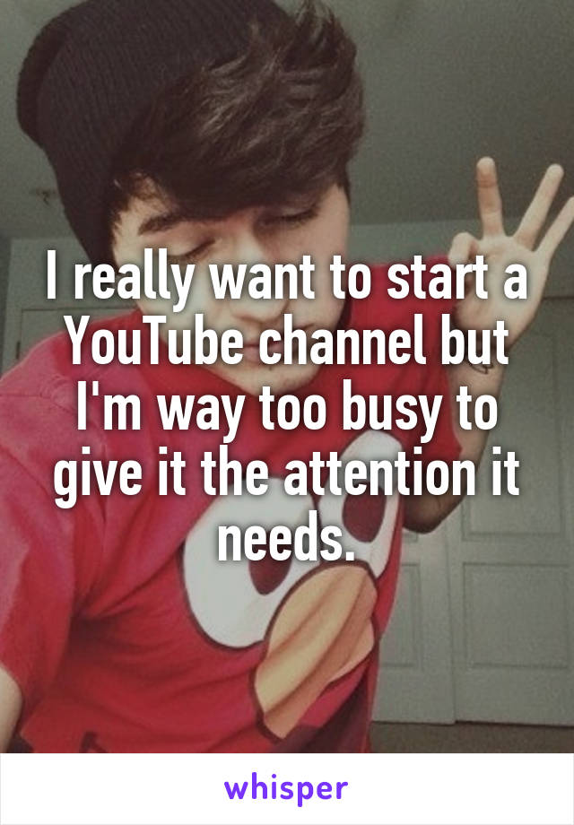 I really want to start a YouTube channel but I'm way too busy to give it the attention it needs.