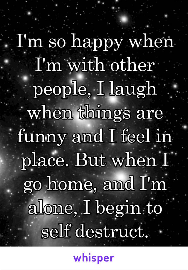 I'm so happy when I'm with other people, I laugh when things are funny and I feel in place. But when I go home, and I'm alone, I begin to self destruct.