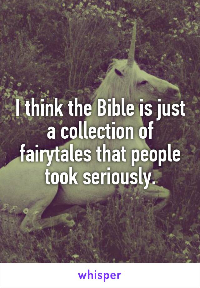 I think the Bible is just a collection of fairytales that people took seriously.