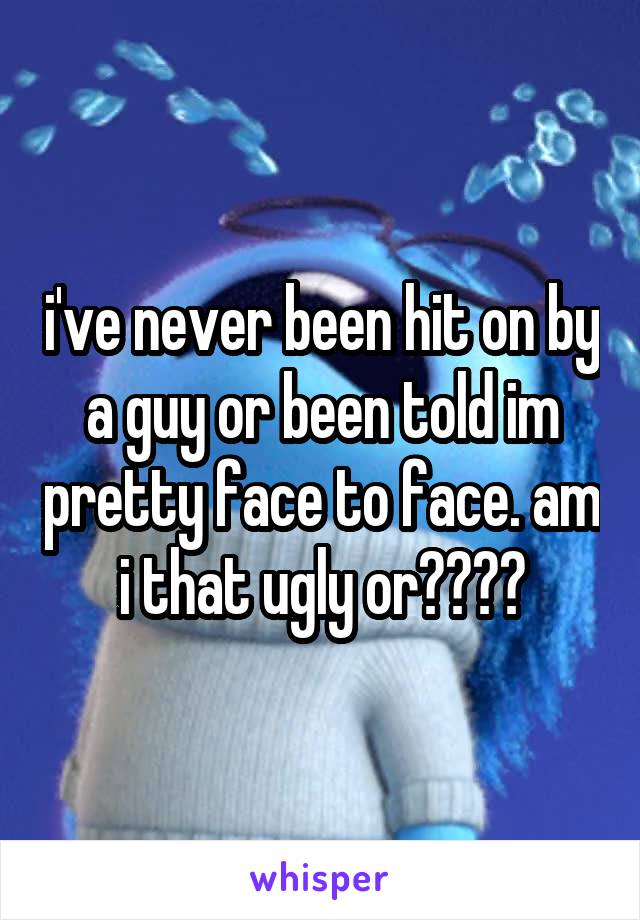 i've never been hit on by a guy or been told im pretty face to face. am i that ugly or????