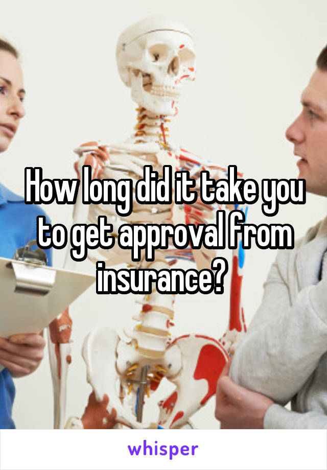 How long did it take you to get approval from insurance?