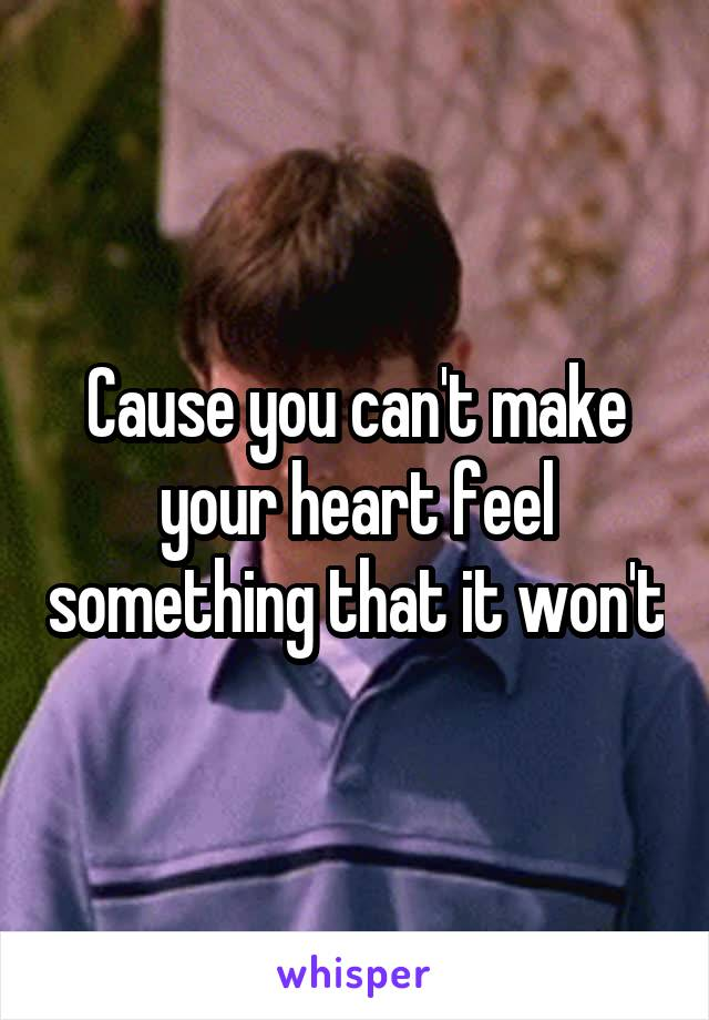 Cause you can't make your heart feel something that it won't