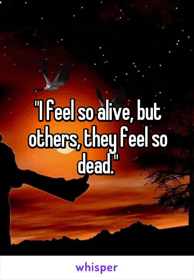 """""""I feel so alive, but others, they feel so dead."""""""