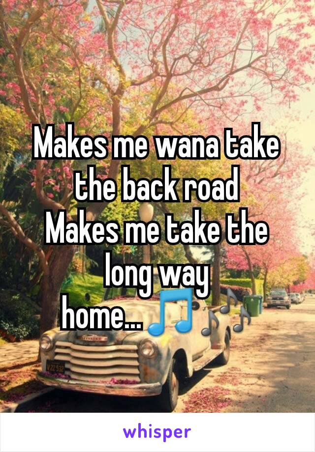 Makes me wana take the back road Makes me take the long way home...🎵🎶