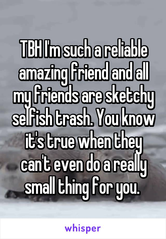 TBH I'm such a reliable amazing friend and all my friends are sketchy selfish trash. You know it's true when they can't even do a really small thing for you.