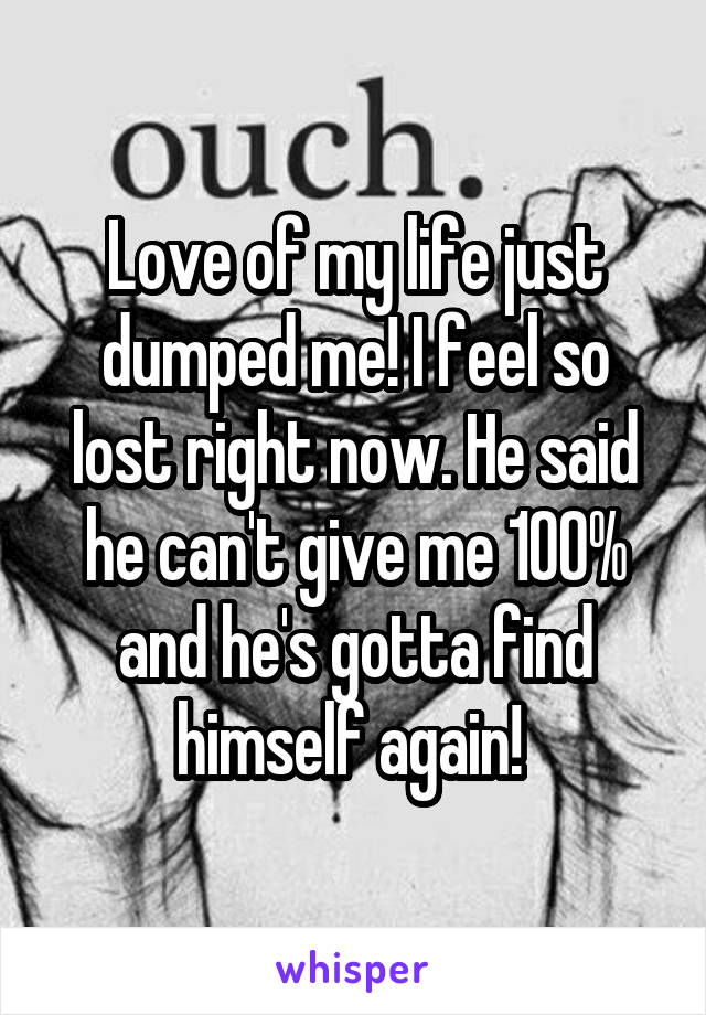 Love of my life just dumped me! I feel so lost right now. He said he can't give me 100% and he's gotta find himself again!