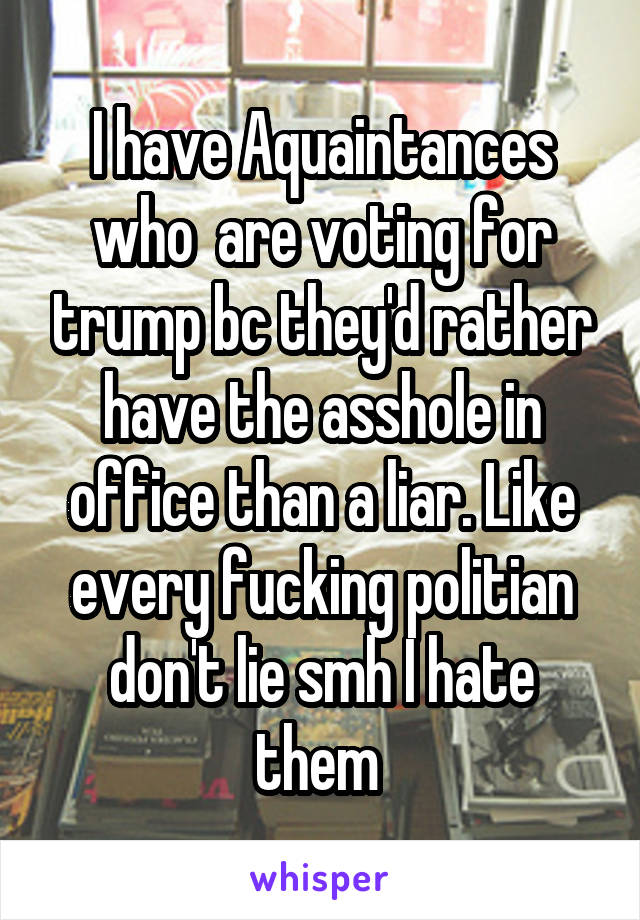 I have Aquaintances who  are voting for trump bc they'd rather have the asshole in office than a liar. Like every fucking politian don't lie smh I hate them