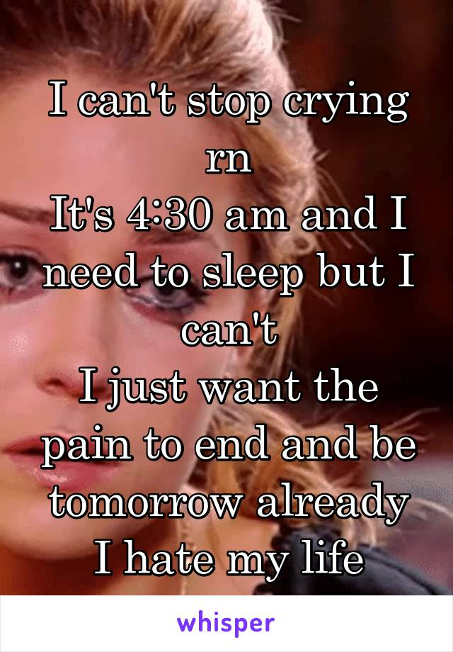 I can't stop crying rn It's 4:30 am and I need to sleep but I can't I just want the pain to end and be tomorrow already I hate my life