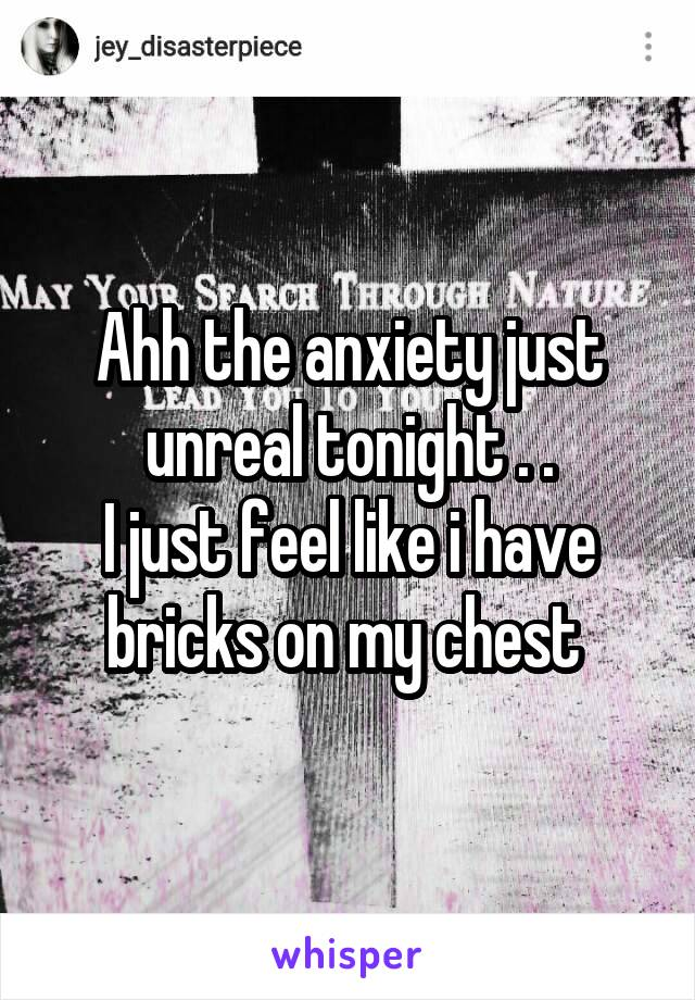 Ahh the anxiety just unreal tonight . . I just feel like i have bricks on my chest