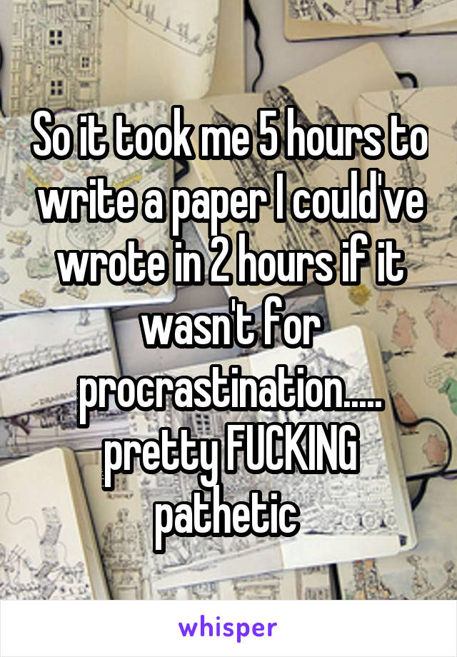 So it took me 5 hours to write a paper I could've wrote in 2 hours if it wasn't for procrastination..... pretty FUCKING pathetic