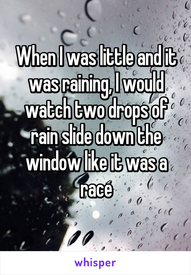When I was little and it was raining, I would watch two drops of rain slide down the window like it was a race