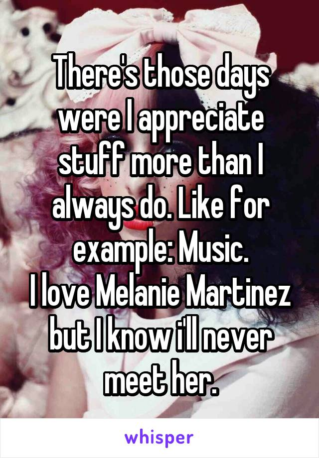 There's those days were I appreciate stuff more than I always do. Like for example: Music. I love Melanie Martinez but I know i'll never meet her.