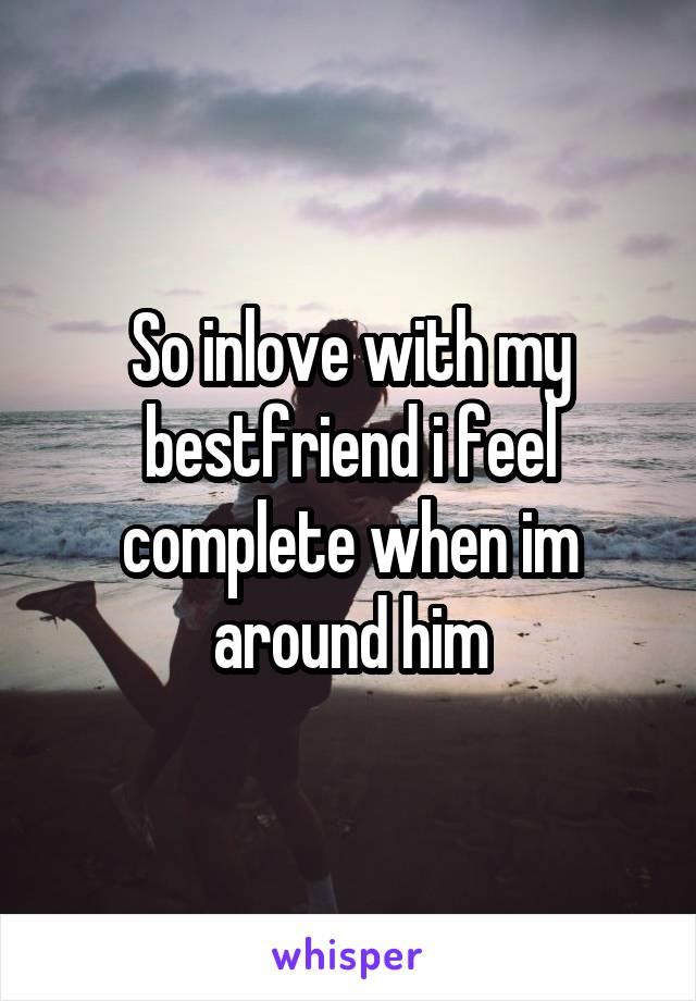 So inlove with my bestfriend i feel complete when im around him