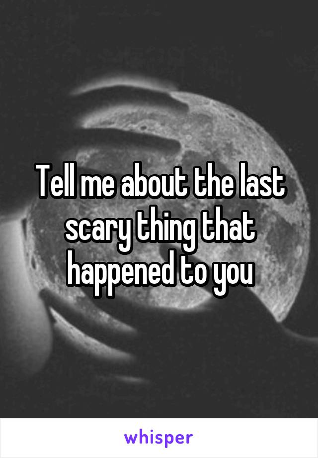 Tell me about the last scary thing that happened to you