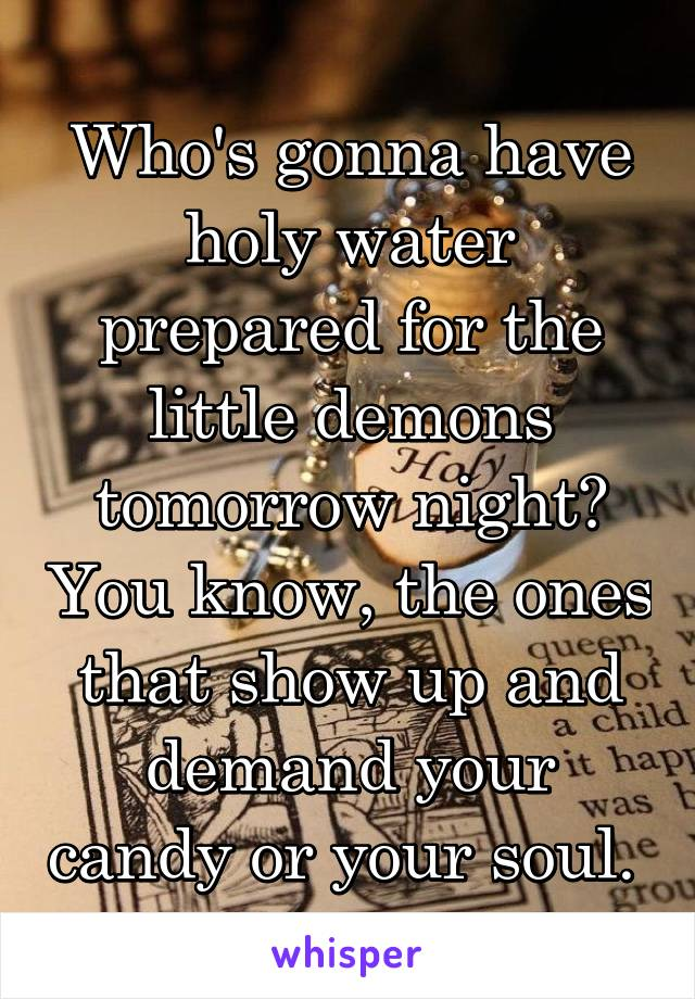 Who's gonna have holy water prepared for the little demons tomorrow night? You know, the ones that show up and demand your candy or your soul.