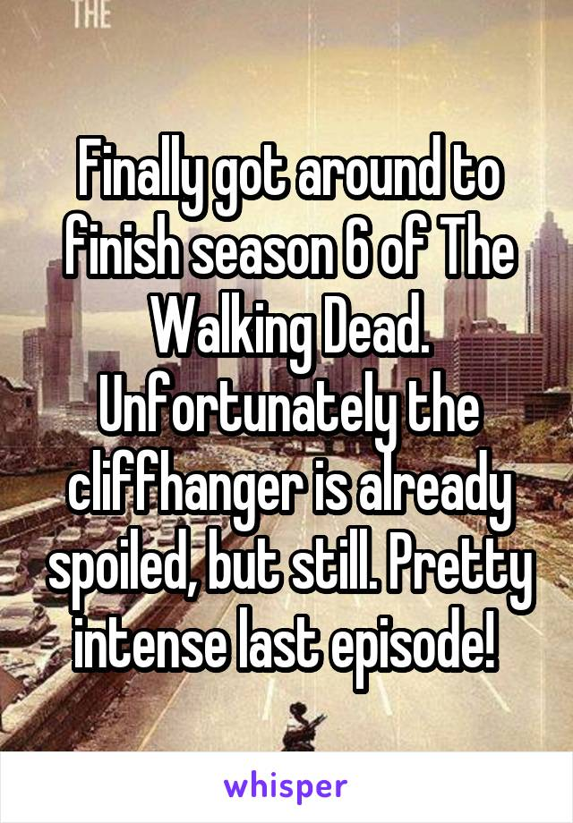 Finally got around to finish season 6 of The Walking Dead. Unfortunately the cliffhanger is already spoiled, but still. Pretty intense last episode!