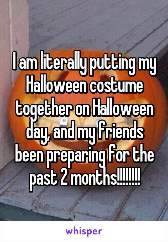 I am literally putting my Halloween costume together on Halloween day, and my friends been preparing for the past 2 months!!!!!!!!
